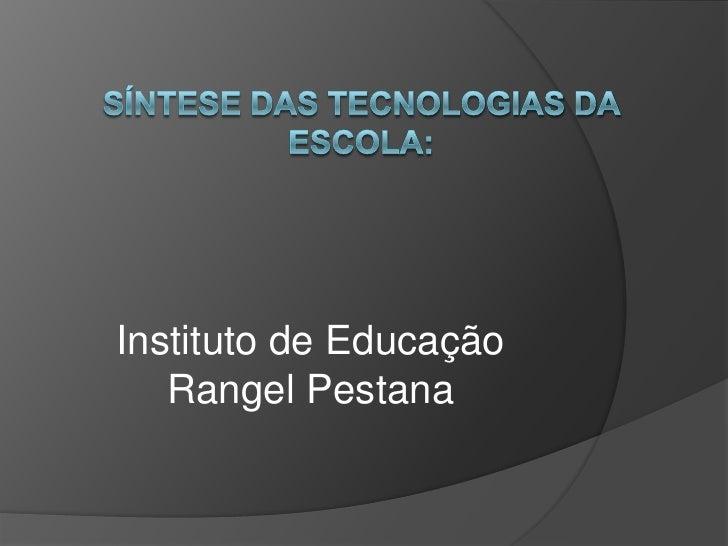 Síntese das tecnologias da escola:<br />Instituto de Educação Rangel Pestana<br />