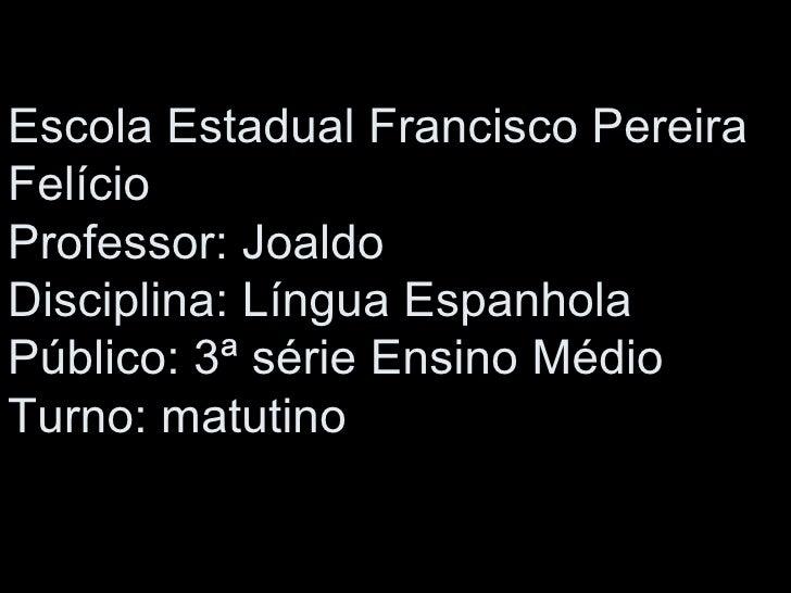 Escola Estadual Francisco Pereira Felício Professor: Joaldo Disciplina: Língua Espanhola Público: 3ª série Ensino Médio Tu...