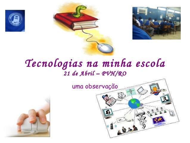 Tecnologias na minha escola 21 de Abril – PVH/RO uma observação