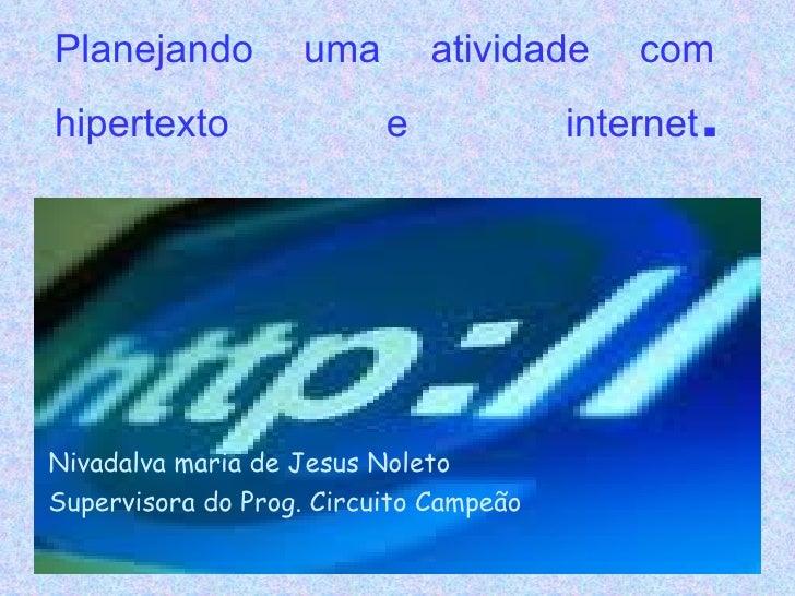 Planejando uma atividade com hipertexto e internet . Nivadalva maria de Jesus Noleto Supervisora do Prog. Circuito Campeão