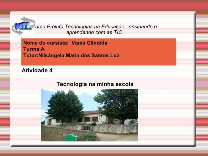 Curso Proinfo Tecnologias na Educação : ensinando e aprendendo com as TIC Nome do cursista:  Vânia Cândida Turma:A Tutor:N...