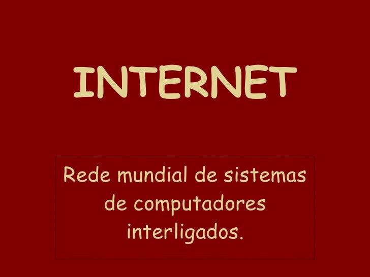 INTERNET Rede mundial de sistemas de computadores interligados.