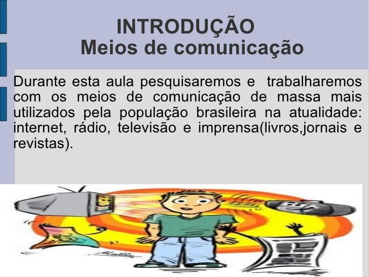 INTRODUÇÃO Durante esta aula pesquisaremos e  trabalharemos com os meios de comunicação de massa mais utilizados pela popu...
