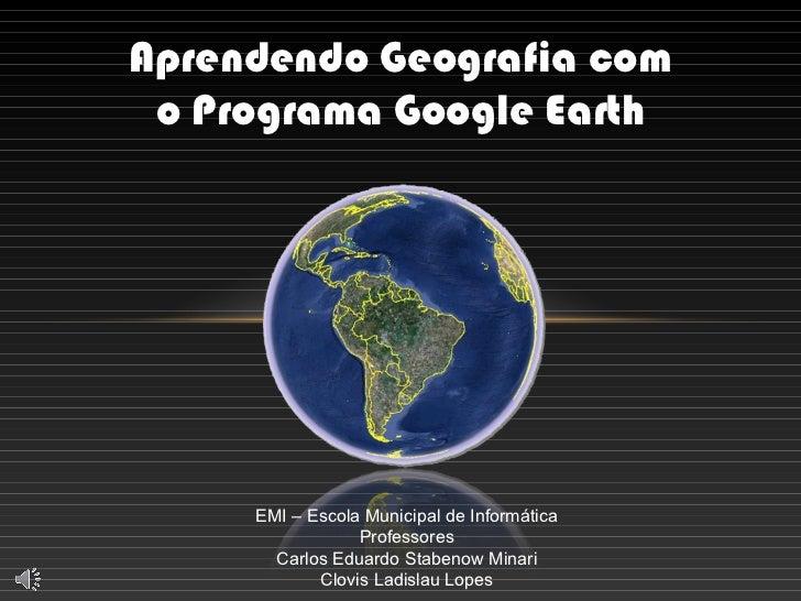 EMI – Escola Municipal de Informática Professores Carlos Eduardo Stabenow Minari Clovis Ladislau Lopes Aprendendo Geografi...