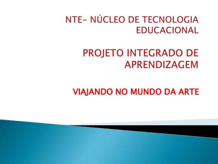 NTE- NÚCLEO DE TECNOLOGIA EDUCACIONALPROJETO INTEGRADO DE APRENDIZAGEM<br />VIAJANDO NO MUNDO DA ARTE<br />