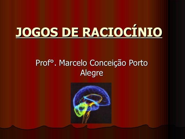 JOGOS DE RACIOCÍNIO   Prof°. Marcelo Conceição Porto Alegre