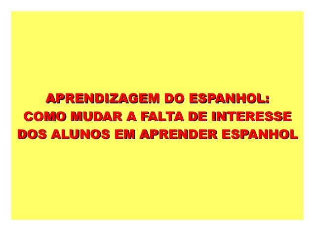 APRENDIZAGEM DO ESPANHOL: COMO MUDAR A FALTA DE INTERESSEDOS ALUNOS EM APRENDER ESPANHOL