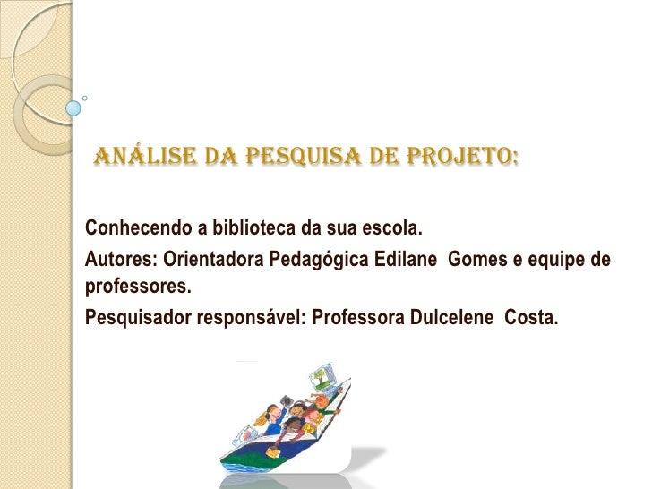 Análise da pesquisa de projeto:<br />Conhecendo a biblioteca da sua escola.<br />Autores: Orientadora Pedagógica Edilane  ...