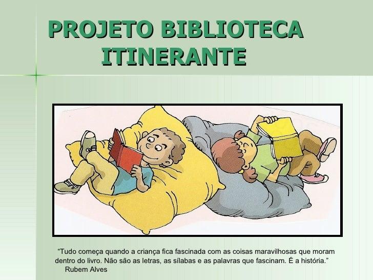 """PROJETO BIBLIOTECA    ITINERANTE """" Tudo começa quando a criança fica fascinada com as coisas maravilhosas que moram dentro..."""