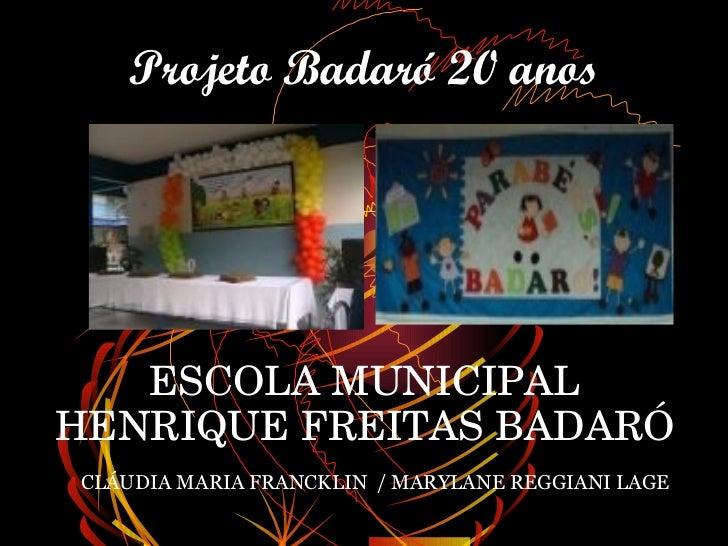 Projeto Badaró 20 anos   ESCOLAMUNICIPALHENRIQUEFREITASBADARÓCLÁUDIA MARIA FRANCKLIN / MARYLANE REGGIANI LAGE