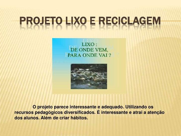 Projeto Lixo e reciclagem<br /><br />O projeto parece interessante e adequado. Utilizando os recursos pedagógicos divers...