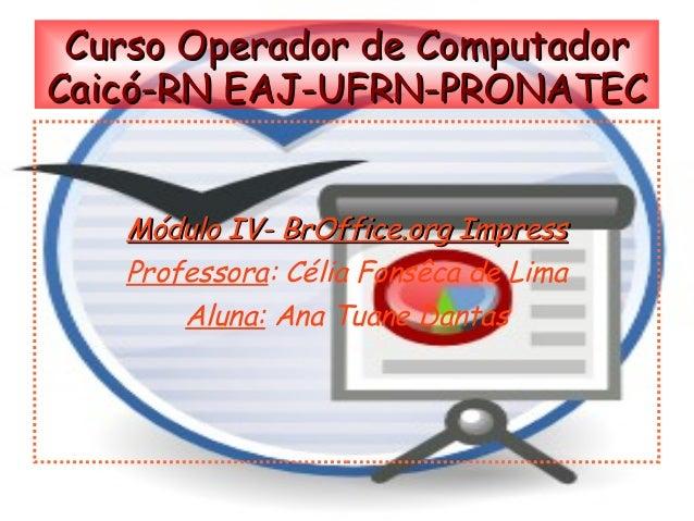 Curso Operador de ComputadorCaicó-RN EAJ-UFRN-PRONATEC   Módulo IV- BrOffice.org Impress   Professora: Célia Fonsêca de Li...