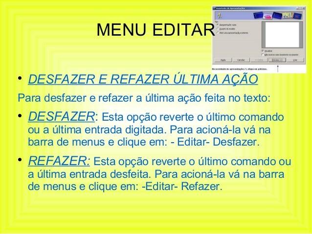 MENU EDITAR    DESFAZER E REFAZER ÚLTIMA AÇÃOPara desfazer e refazer a última ação feita no texto:    DESFAZER: Esta opç...