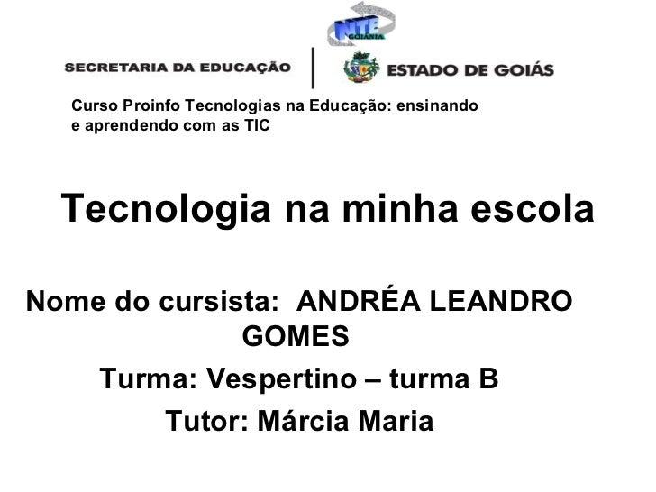 Tecnologia na minha escola   Nome do cursista:  ANDRÉA LEANDRO GOMES  Turma: Vespertino – turma B Tutor: Márcia Maria Curs...