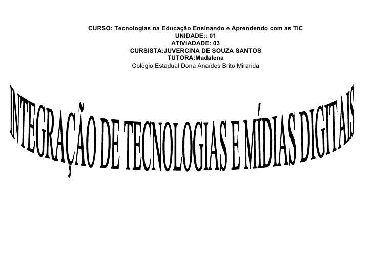 INTEGRAÇÃO DE TECNOLOGIAS E MÍDIAS DIGITAIS CURSO: Tecnologias na Educação Ensinando e Aprendendo com as TIC UNIDADE:: 01 ...