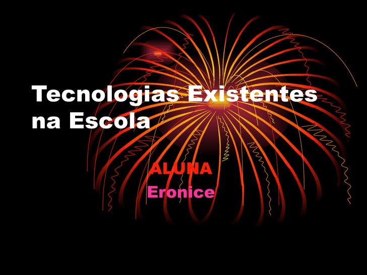 Tecnologias Existentes na Escola ALUNA   Eronice