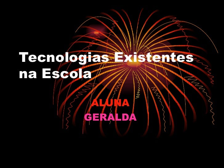 Tecnologias Existentes na Escola ALUNA   GERALDA