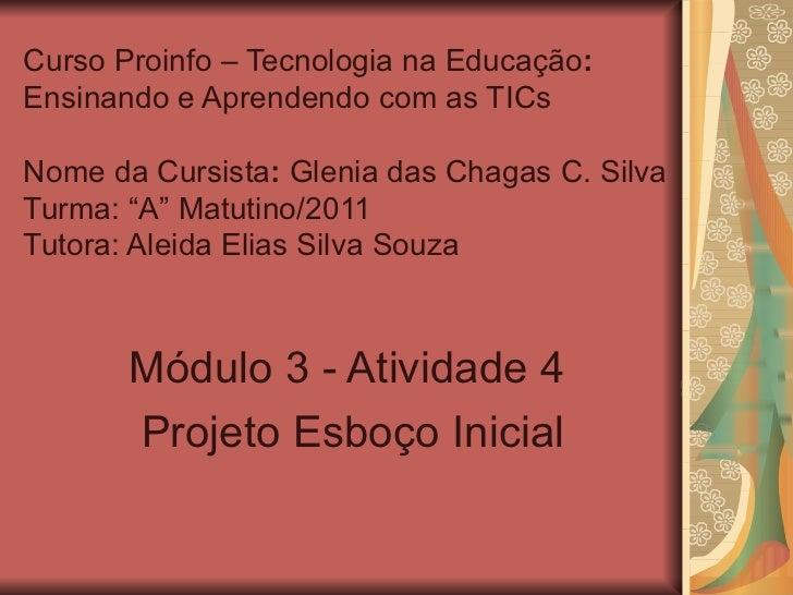 Curso Proinfo – Tecnologia na Educação :  Ensinando e Aprendendo com as TICs Nome da Cursista :  Glenia das Chagas C. Silv...