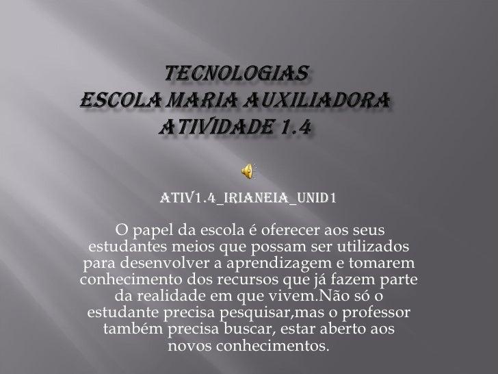 Ativ1.4_irianeia_unid1  O papel da escola é oferecer aos seus estudantes meios que possam ser utilizados para desenvolver...