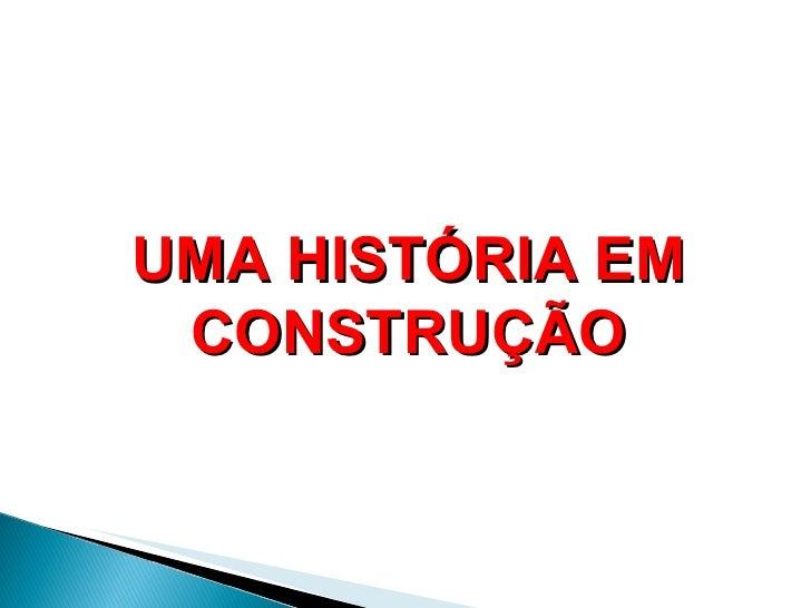 UMA HISTÓRIA EM CONSTRUÇÃO