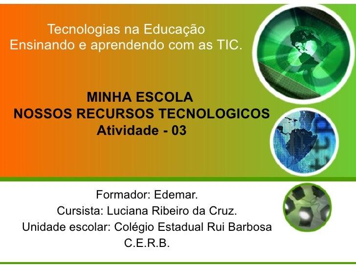 Tecnologias na Educação Ensinando e aprendendo com as TIC. Formador: Edemar. Cursista: Luciana Ribeiro da Cruz. Unidade es...