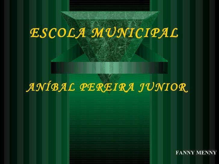 ESCOLA MUNICIPAL   ANÍBAL PEREIRA JUNIOR FANNY MENNY