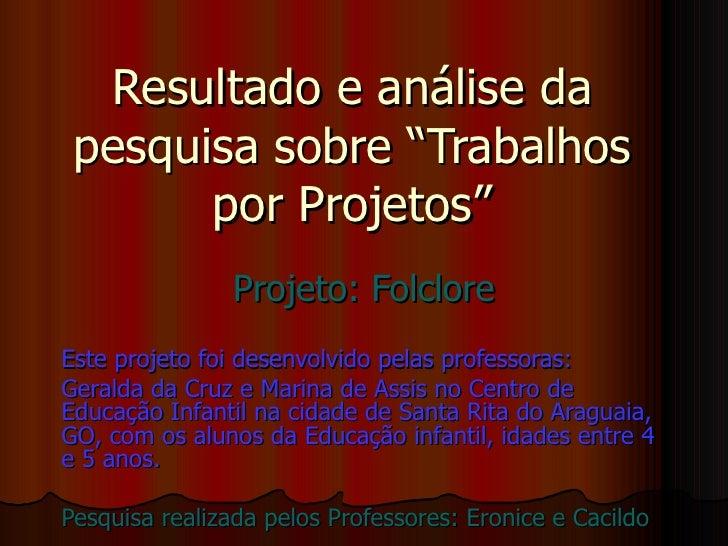 """Resultado e análise da pesquisa sobre """"Trabalhos por Projetos"""" Projeto: Folclore Este projeto foi desenvolvido pelas profe..."""