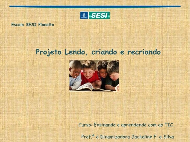 <ul><li>Escola SESI Planalto </li></ul><ul><li>Projeto Lendo, criando e recriando </li></ul><ul><li>Curso: Ensinando e apr...