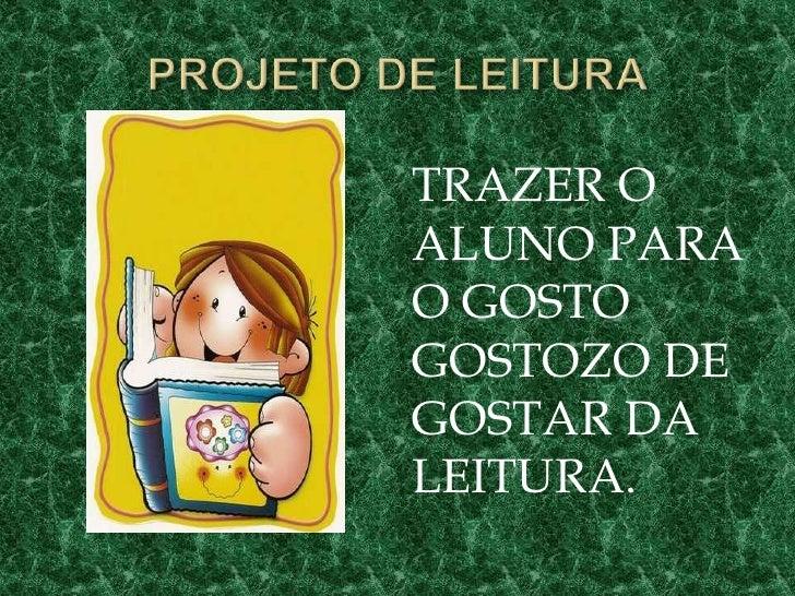 PROJETO DE LEITURA<br />TRAZER O ALUNO PARA O GOSTO GOSTOZO DE GOSTAR DA LEITURA.<br />