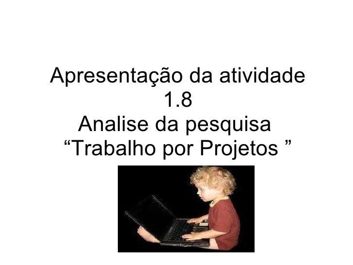 """Apresentação da atividade 1.8 Analise da pesquisa  """"Trabalho por Projetos """""""