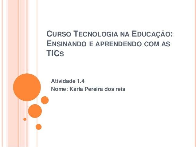 CURSO TECNOLOGIA NA EDUCAÇÃO: ENSINANDO E APRENDENDO COM AS TICS  Atividade 1.4 Nome: Karla Pereira dos reis