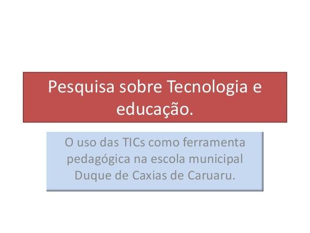 Pesquisa sobre Tecnologia e educação. O uso das TICs como ferramenta pedagógica na escola municipal Duque de Caxias de Car...