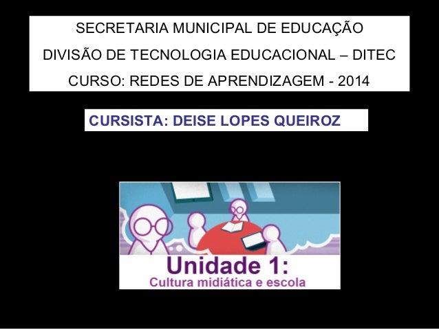 SECRETARIA MUNICIPAL DE EDUCAÇÃO  DIVISÃO DE TECNOLOGIA EDUCACIONAL – DITEC  CURSO: REDES DE APRENDIZAGEM - 2014  CURSISTA...