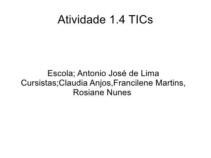 Atividade 1.4 TICs       Escola; Antonio José de LimaCursistas;Claudia Anjos,Francilene Martins,             Rosiane Nunes
