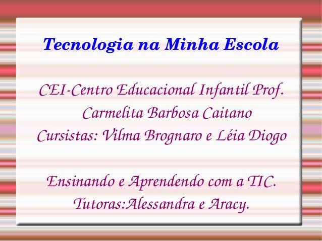 TecnologianaMinhaEscola CEICentroEducacionalInfantilProf. CarmelitaBarbosaCaitano Cursistas:VilmaBrognaroeLé...