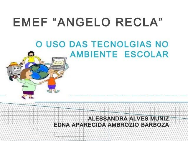 """EMEF """"ANGELO RECLA""""  O USO DAS TECNOLGIAS NO        AMBIENTE ESCOLAR              ALESSANDRA ALVES MUNIZ     EDNA APARECID..."""