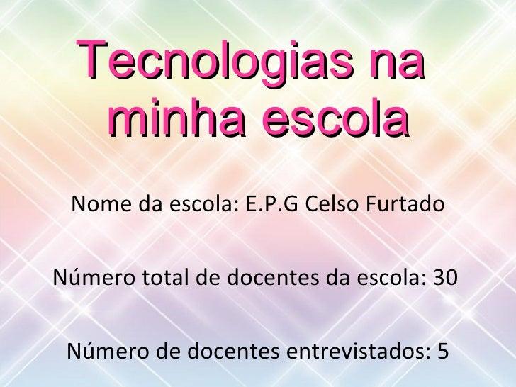 Tecnologias na  minha escola Nome da escola: E.P.G Celso Furtado Número total de docentes da escola: 30  Número de docente...