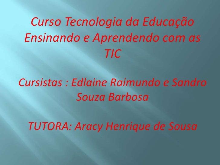 Curso Tecnologia da Educação Ensinando e Aprendendo com as               TICCursistas : Edlaine Raimundo e Sandro         ...