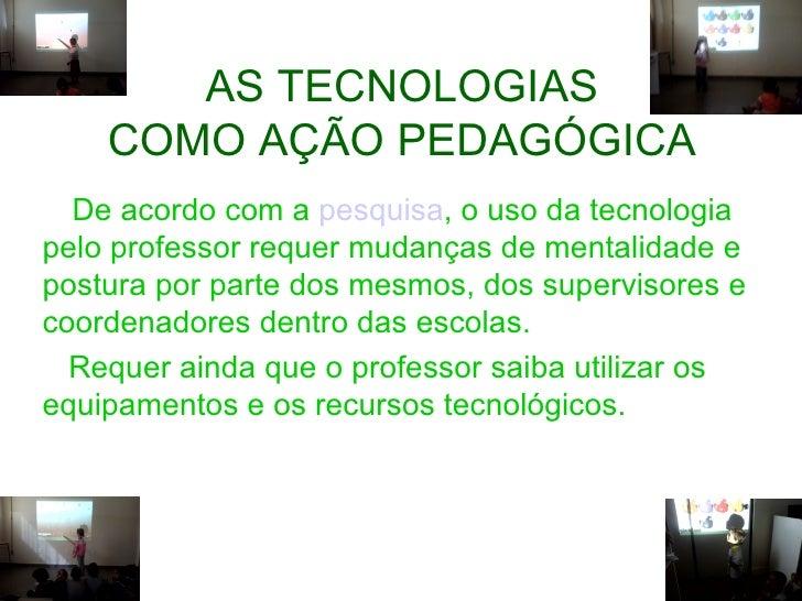 AS TECNOLOGIAS    COMO AÇÃO PEDAGÓGICA  De acordo com a pesquisa, o uso da tecnologiapelo professor requer mudanças de men...