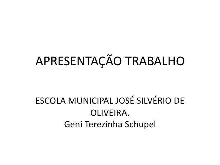 APRESENTAÇÃO TRABALHOESCOLA MUNICIPAL JOSÉ SILVÉRIO DE            OLIVEIRA.      Geni Terezinha Schupel
