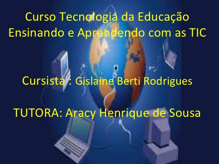 Curso Tecnologia da EducaçãoEnsinando e Aprendendo com as TIC  Cursista : Gislaine Berti RodriguesTUTORA: Aracy Henrique d...