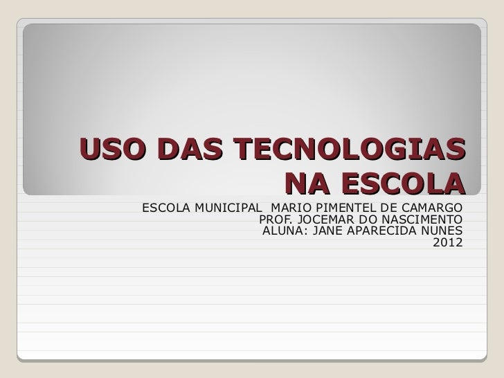 USO DAS TECNOLOGIAS           NA ESCOLA   ESCOLA MUNICIPAL MARIO PIMENTEL DE CAMARGO                  PROF. JOCEMAR DO NAS...