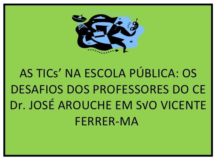 AS TICs' NA ESCOLA PÚBLICA: OS DESAFIOS DOS PROFESSORES DO CE Dr. JOSÉ AROUCHE EM SÃO VICENTE FERRER-MA
