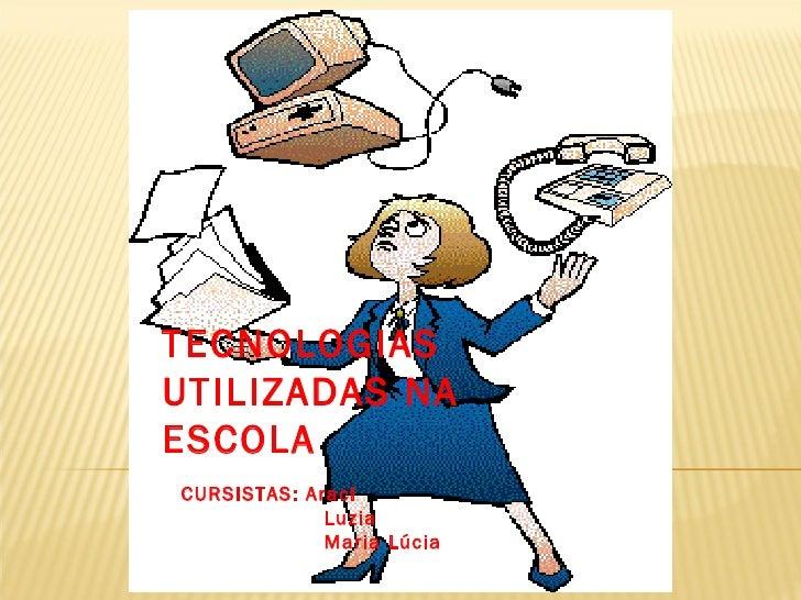 TECNOLOGIAS UTILIZADAS NA ESCOLA  CURSISTAS: Araci Luzia Maria Lúcia