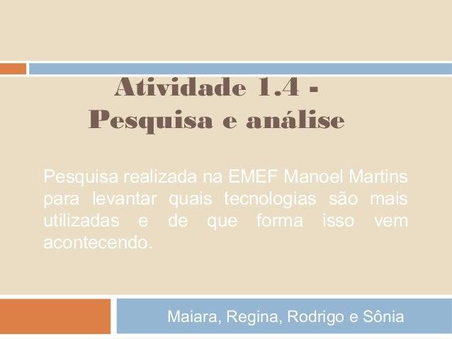 Atividade 1.4 Pesquisa e análise Pesquisa realizada na EMEF Manoel Martins para levantar quais tecnologias são mais utiliz...