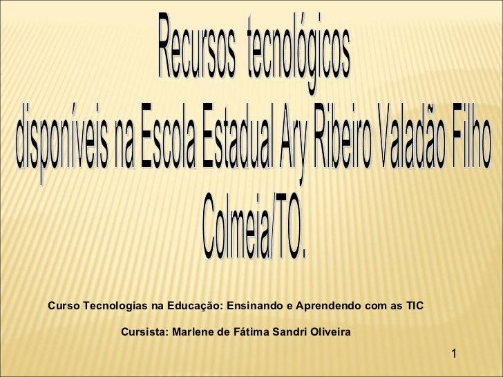 Curso Tecnologias na Educação: Ensinando e Aprendendo com as TIC Cursista: Marlene de Fátima Sandri Oliveira 1 Recursos  t...