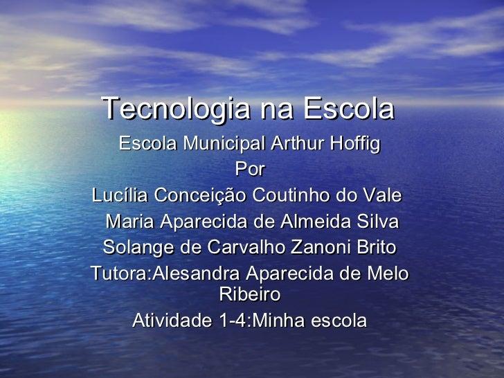 Tecnologia na Escola   Escola Municipal Arthur Hoffig                 PorLucília Conceição Coutinho do Vale Maria Aparecid...