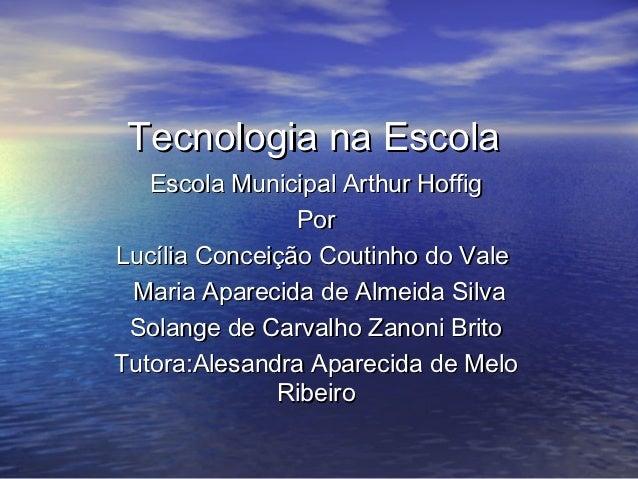 Tecnologia na Escola   Escola Municipal Arthur Hoffig                PorLucília Conceição Coutinho do Vale Maria Aparecida...