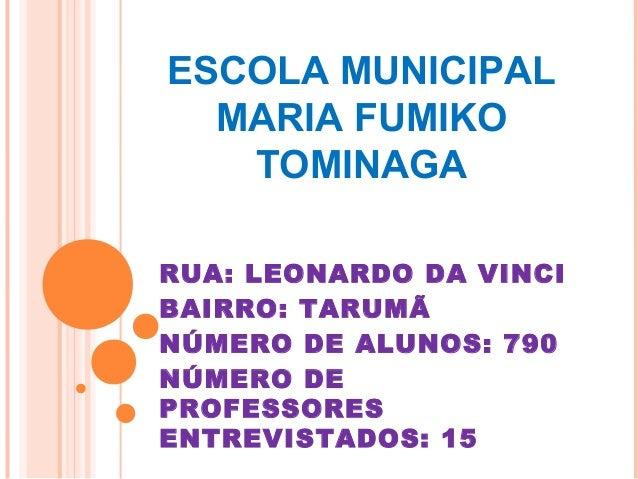 ESCOLA MUNICIPAL  MARIA FUMIKO   TOMINAGARUA: LEONARDO DA VINCIBAIRRO: TARUMÃNÚMERO DE ALUNOS: 790NÚMERO DEPROFESSORESENTR...