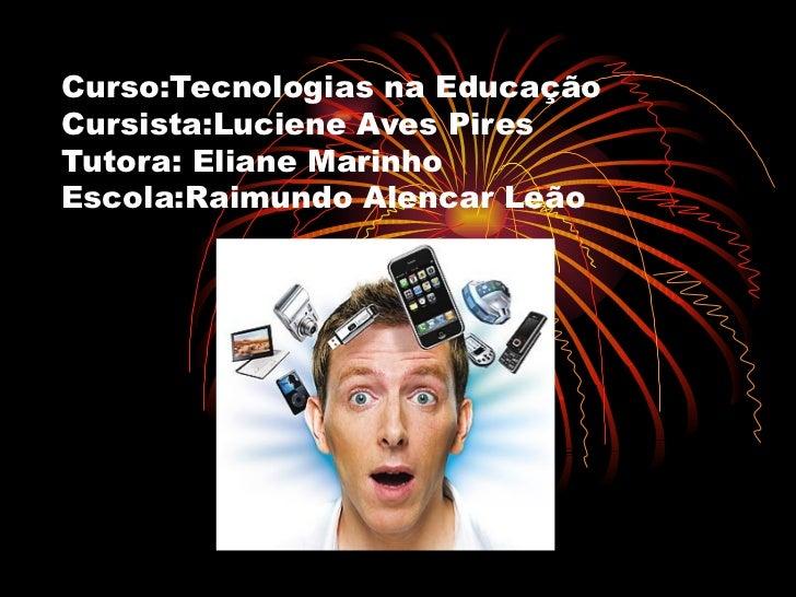Curso:Tecnologias na Educação Cursista:Luciene Aves Pires Tutora: Eliane Marinho Escola:Raimundo Alencar Leão